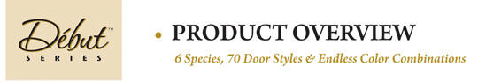 Debut Series Product Overview: 6 species, 70 door styles 7 endless color combinations