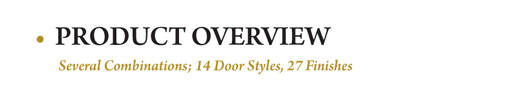 Advantage Series overview: Several Combinations: 14 door Styles, 27 finishes